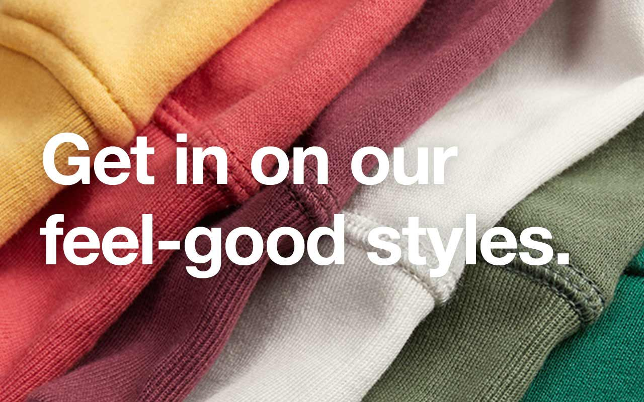 Get in on our feel good styles.